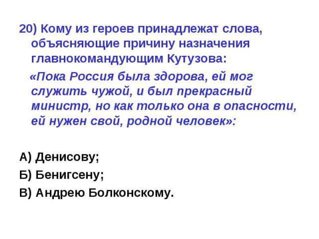 20) Кому из героев принадлежат слова, объясняющие причину назначения главнокомандующим Кутузова: «Пока Россия была здорова, ей мог служить чужой, и был прекрасный министр, но как только она в опасности, ей нужен свой, родной человек»:А) Денисову;Б) …