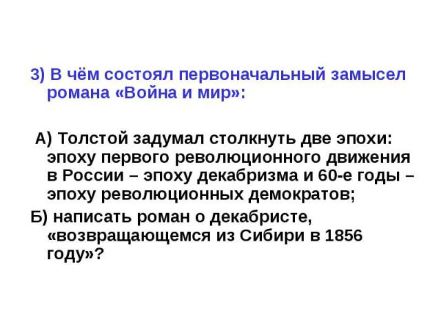 3) В чём состоял первоначальный замысел романа «Война и мир»: А) Толстой задумал столкнуть две эпохи: эпоху первого революционного движения в России – эпоху декабризма и 60-е годы – эпоху революционных демократов;Б) написать роман о декабристе, «воз…