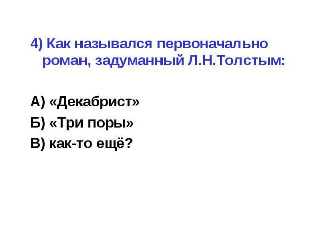 4) Как назывался первоначально роман, задуманный Л.Н.Толстым:А) «Декабрист»Б) «Три поры»В) как-то ещё?