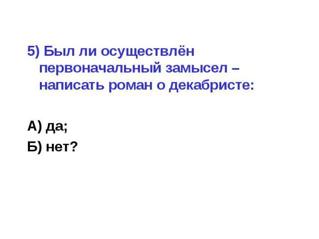 5) Был ли осуществлён первоначальный замысел – написать роман о декабристе:А) да;Б) нет?