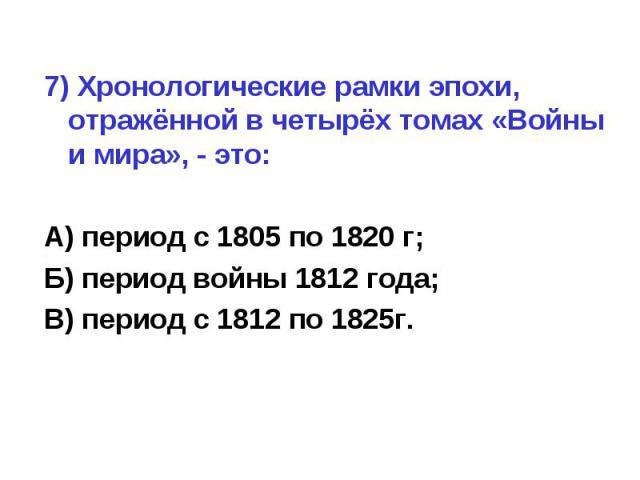 7) Хронологические рамки эпохи, отражённой в четырёх томах «Войны и мира», - это:А) период с 1805 по 1820 г;Б) период войны 1812 года;В) период с 1812 по 1825г.