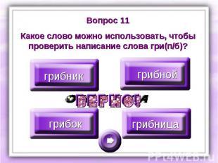 Вопрос 11Какое слово можно использовать, чтобы проверить написание слова гри(п/б