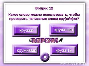 Вопрос 12Какое слово можно использовать, чтобы проверить написание слова кру(ш/ж