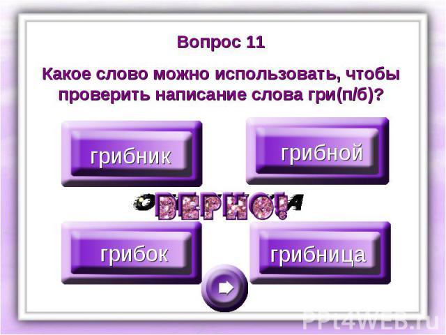 Вопрос 11Какое слово можно использовать, чтобы проверить написание слова гри(п/б)?