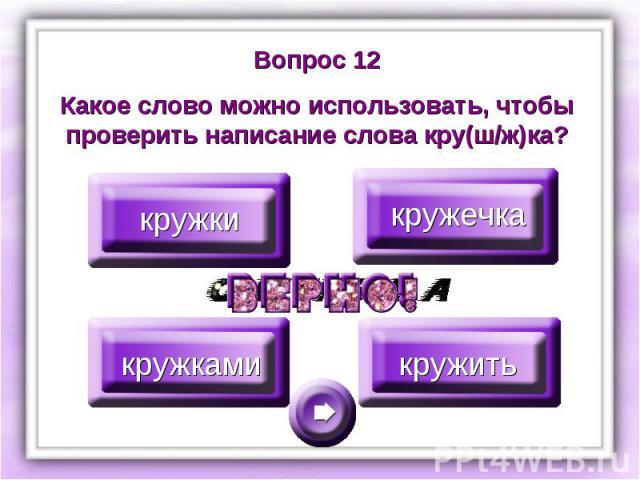Вопрос 12Какое слово можно использовать, чтобы проверить написание слова кру(ш/ж)ка?