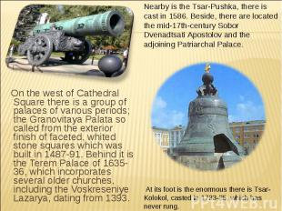 Nearby is the Tsar-Pushka, there is cast in 1586. Beside, there are located the
