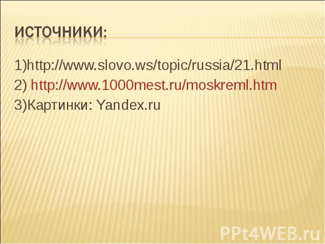 Источники: 1)http://www.slovo.ws/topic/russia/21.html2) http://www.1000mest.ru/moskreml.htm3)Картинки: Yandex.ru