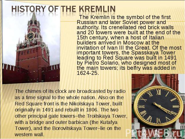 History of the Kremlin The Kremlin is the symbol of the first Russian and later Soviet power and authority. Its crenellated red brick walls and 20 towers were built at the end of the 15th century, when a host of Italian builders arrived in Moscow at…