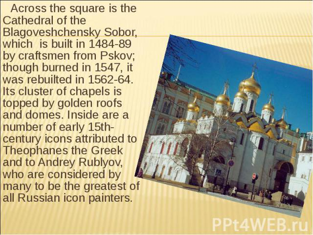 Across the square is the Cathedral of the Blagoveshchensky Sobor, which is built in 1484-89 by craftsmen from Pskov; though burned in 1547, it was rebuilted in 1562-64. Its cluster of chapels is topped by golden roofs and domes. Inside are a number …