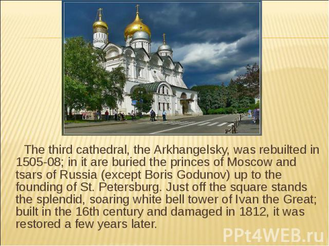 The third cathedral, the Arkhangelsky, was rebuilted in 1505-08; in it are buried the princes of Moscow and tsars of Russia (except Boris Godunov) up to the founding of St. Petersburg. Just off the square stands the splendid, soaring white bell towe…