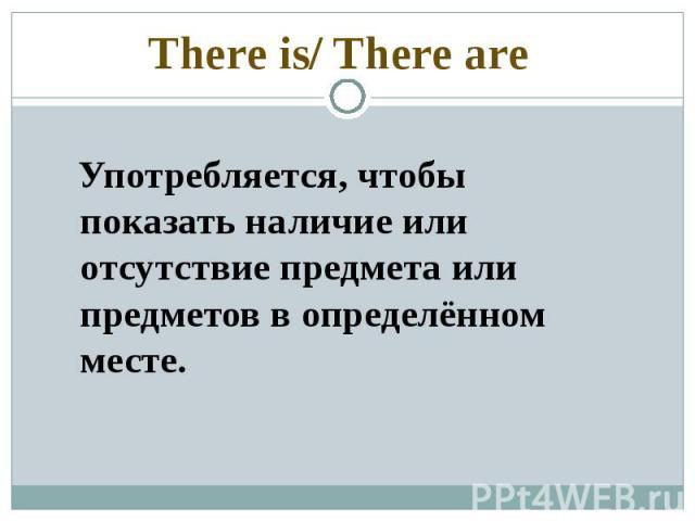 There is/ There are Употребляется, чтобы показать наличие или отсутствие предмета или предметов в определённом месте.