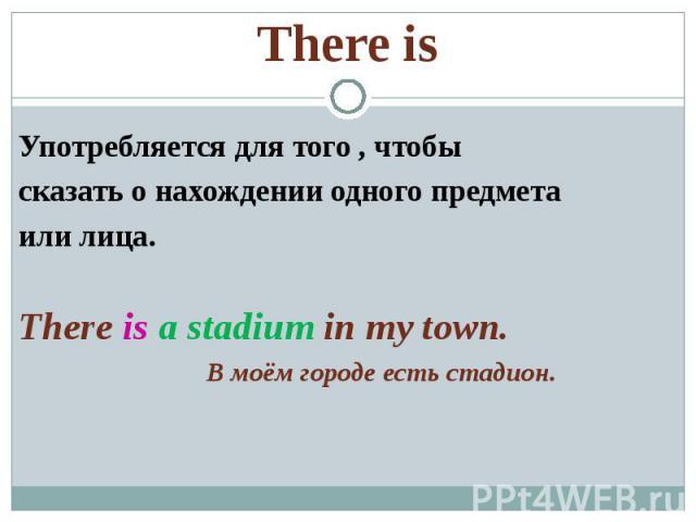 There is Употребляется для того , чтобысказать о нахождении одного предметаили лица.There is a stadium in my town. В моём городе есть стадион.