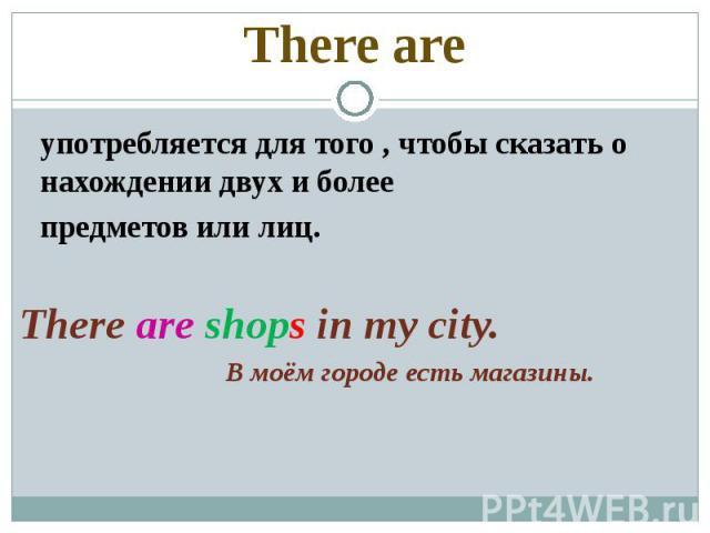 There are употребляется для того , чтобы сказать о нахождении двух и более предметов или лиц.There are shops in my city. В моём городе есть магазины.
