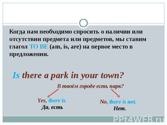 Когда нам необходимо спросить о наличии или отсутствии предмета или предметов, мы ставим глагол TO BE (am, is, are) на первое место в предложении. Is there a park in your town? В твоём городе есть парк?