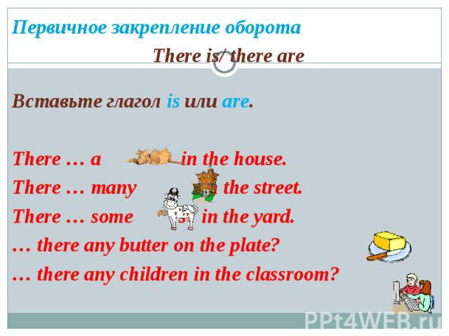 Первичное закрепление оборотаThere is/ there areВставьте глагол is или are.There … a in the house. There … many in the street.There … some s in the yard.… there any butter on the plate?… there any children in the classroom?