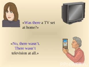 «Was there a TV set at home?» «No, there wasn't. There wasn't television at all.