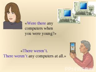 «Were there any computers when you were young?»«There weren't. There weren't any
