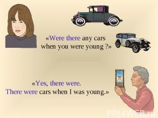 «Were there any cars when you were young ?»«Yes, there were. There were cars whe