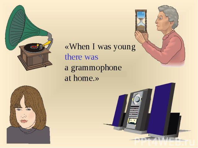 «When I was youngthere was a grammophoneat home.»
