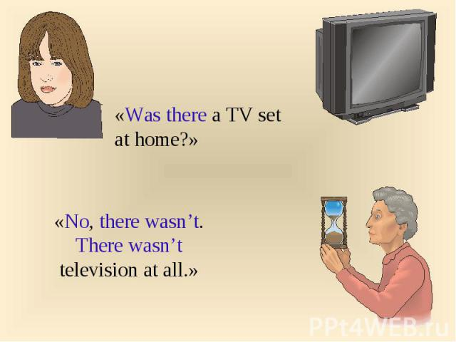 «Was there a TV set at home?» «No, there wasn't. There wasn't television at all.»