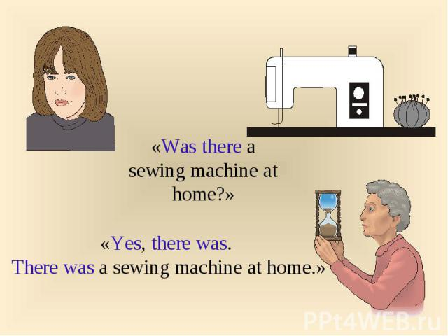 «Was there a sewing machine at home?»«Yes, there was. There was a sewing machine at home.»