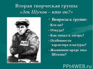 Вторая творческая группа«Зек Шухов – кто он?» Вопросы к группе:- Кто он?- Откуда
