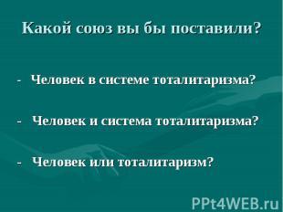 Какой союз вы бы поставили? - Человек в системе тоталитаризма? - Человек и систе