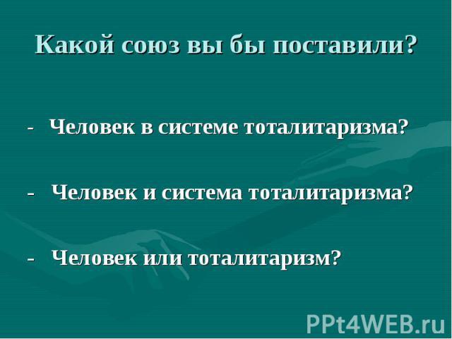 Какой союз вы бы поставили? - Человек в системе тоталитаризма? - Человек и система тоталитаризма? - Человек или тоталитаризм?