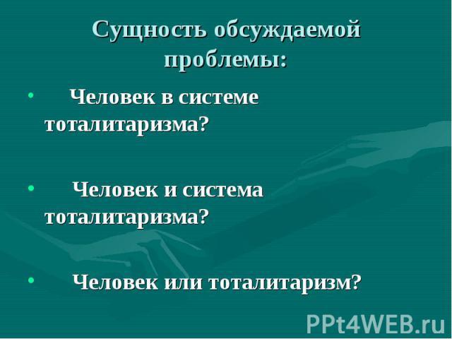 Сущность обсуждаемой проблемы: Человек в системе тоталитаризма?Человек и система тоталитаризма?Человек или тоталитаризм?
