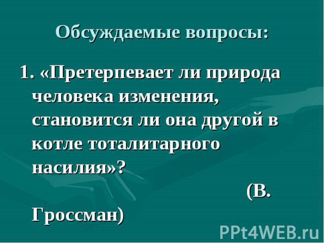 Обсуждаемые вопросы: 1. «Претерпевает ли природа человека изменения, становится ли она другой в котле тоталитарного насилия»? (В. Гроссман)