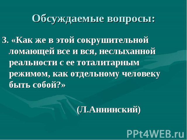 Обсуждаемые вопросы: 3. «Как же в этой сокрушительной ломающей все и вся, неслыханной реальности с ее тоталитарным режимом, как отдельному человеку быть собой?» (Л.Аннинский)
