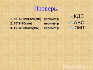 Проверь. 1. 50+50+20=120(мм) периметр2. 30*3=90(мм) периметр3. 10+40+35=85(мм) п