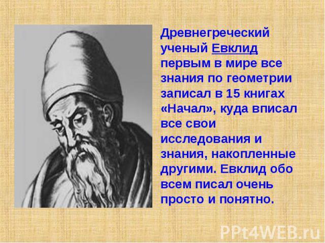 Древнегреческий ученый Евклид первым в мире все знания по геометрии записал в 15 книгах «Начал», куда вписал все свои исследования и знания, накопленные другими. Евклид обо всем писал очень просто и понятно.