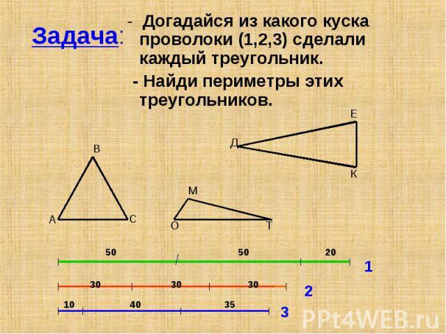 Задача: - Догадайся из какого куска проволоки (1,2,3) сделали каждый треугольник. - Найди периметры этих треугольников.