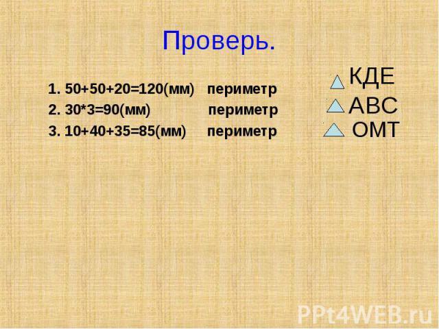 Проверь. 1. 50+50+20=120(мм) периметр2. 30*3=90(мм) периметр3. 10+40+35=85(мм) периметр