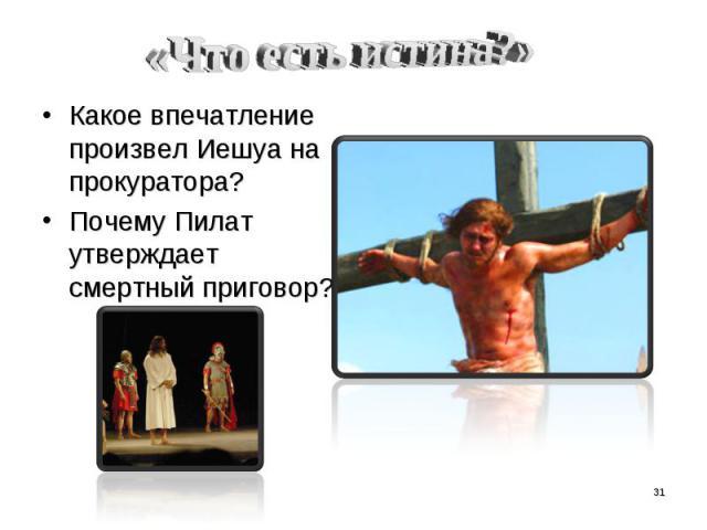 «Что есть истина?» Какое впечатление произвел Иешуа на прокуратора?Почему Пилат утверждает смертный приговор?