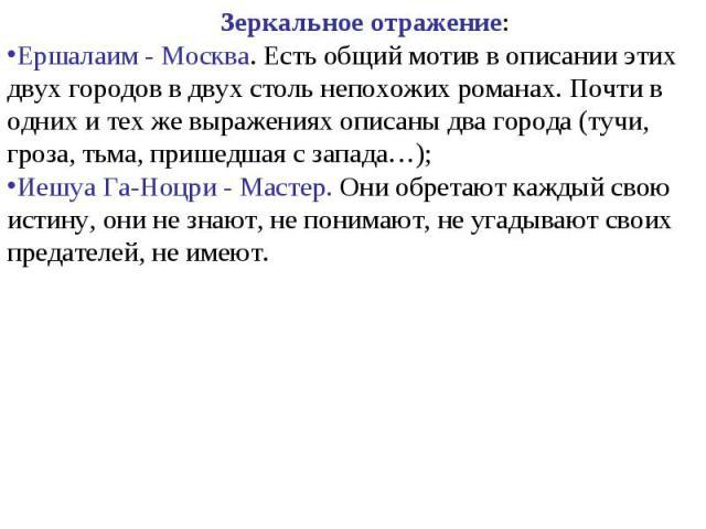 Зеркальное отражение:Ершалаим - Москва. Есть общий мотив в описании этих двух городов в двух столь непохожих романах. Почти в одних и тех же выражениях описаны два города (тучи, гроза, тьма, пришедшая с запада…);Иешуа Га-Ноцри - Мастер. Они обретают…