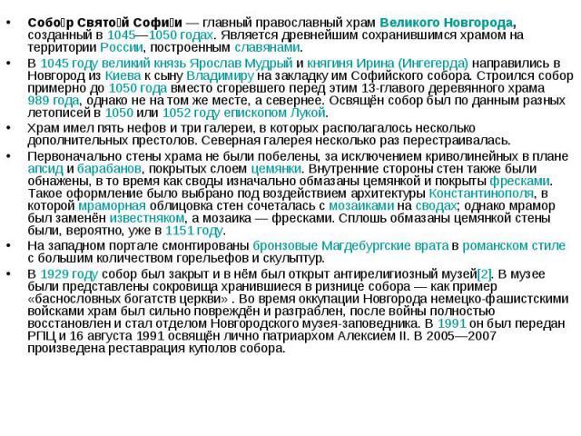 Собор Святой Софии— главный православный храм Великого Новгорода, созданный в 1045—1050 годах. Является древнейшим сохранившимся храмом на территории России, построенным славянами.В 1045 году великий князь Ярослав Мудрый и княгиня Ирина (Ингегерда)…