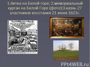1.битва на Белой горе; 2.мемориальный курган на Белой Горе (фото);3.казнь 27 уча