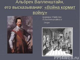 Альбрех Валленштайн,его высказывание: «Война кормит войну» гравюра Убийство А.Ва