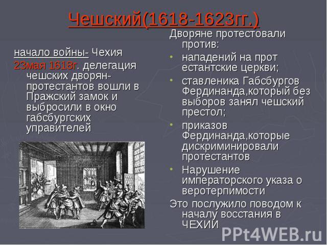 Чешский(1618-1623гг.) начало войны- Чехия23мая 1618г. делегация чешских дворян-протестантов вошли в Пражский замок и выбросили в окно габсбургских управителейДворяне протестовали против:нападений на прот естантские церкви;ставленика Габсбургов Ферди…