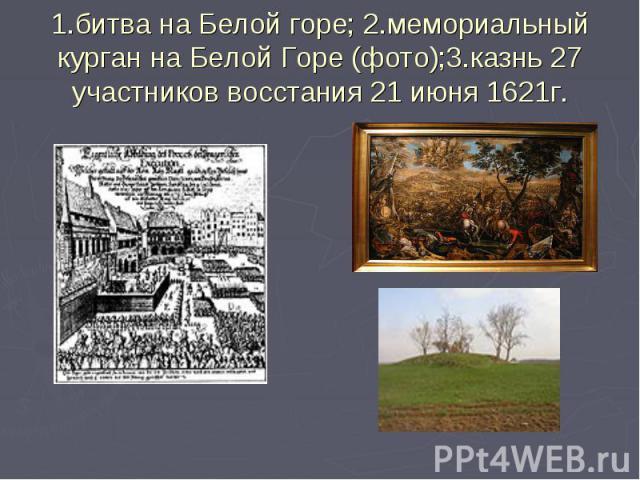 1.битва на Белой горе; 2.мемориальный курган на Белой Горе (фото);3.казнь 27 участников восстания 21 июня 1621г.