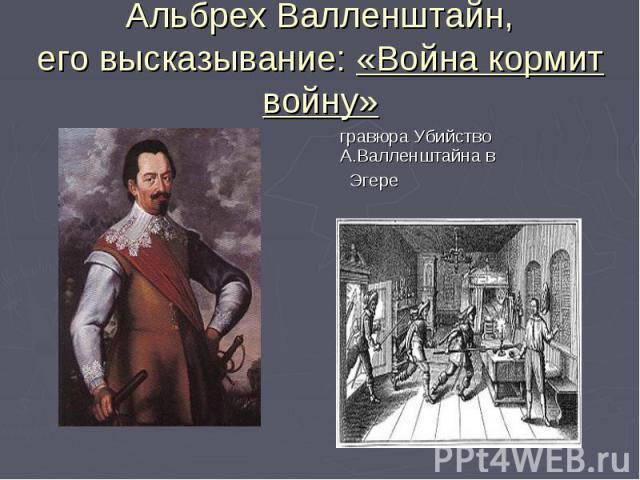 Альбрех Валленштайн,его высказывание: «Война кормит войну» гравюра Убийство А.Валленштайна в Эгере