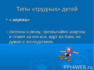 Типы «трудных» детей « игроки» - склонны к риску, чрезвычайно азартны и ставят н