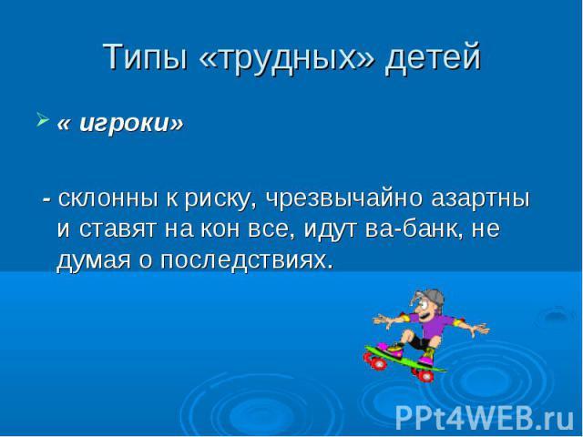 Типы «трудных» детей « игроки» - склонны к риску, чрезвычайно азартны и ставят на кон все, идут ва-банк, не думая о последствиях.