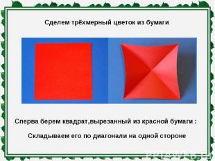 Сделем трёхмерный цветок из бумаги Сперва берем квадрат,вырезанный из красной бу