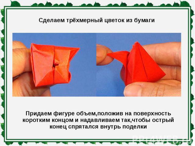 Сделаем трёхмерный цветок из бумаги Придаем фигуре объем,положив на поверхность коротким концом и надавливаем так,чтобы острый конец спрятался внутрь поделки