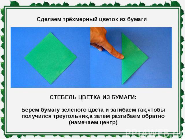 Сделаем трёхмерный цветок из бумаги СТЕБЕЛЬ ЦВЕТКА ИЗ БУМАГИ: Берем бумагу зеленого цвета и загибаем так,чтобы получился треугольник,а затем разгибаем обратно (намечаем центр)