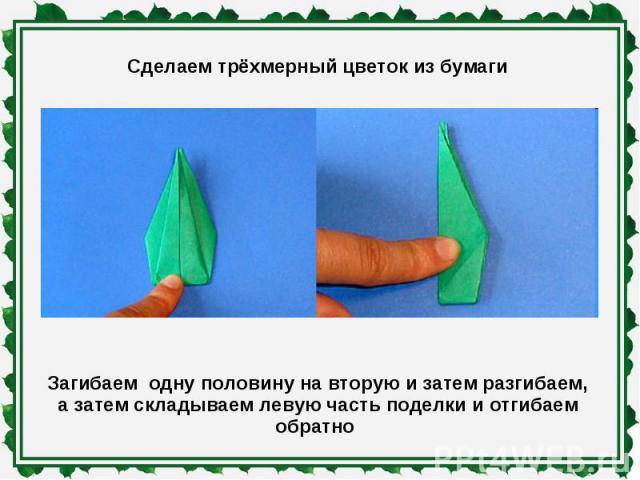 Сделаем трёхмерный цветок из бумаги Загибаем одну половину на вторую и затем разгибаем,а затем складываем левую часть поделки и отгибаем обратно