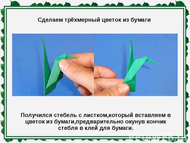Сделаем трёхмерный цветок из бумаги Получился стебель с листком,который вставляем в цветок из бумаги,предварительно окунув кончик стебля в клей для бумаги.